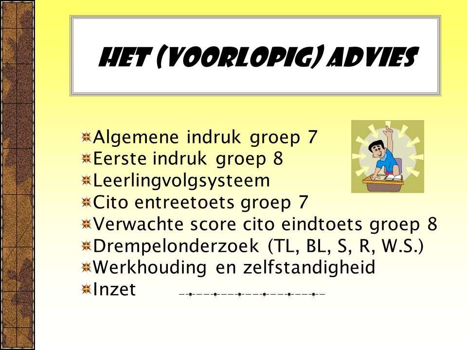 Het (voorlopig) advies Algemene indruk groep 7 Eerste indruk groep 8 Leerlingvolgsysteem Cito entreetoets groep 7 Verwachte score cito eindtoets groep