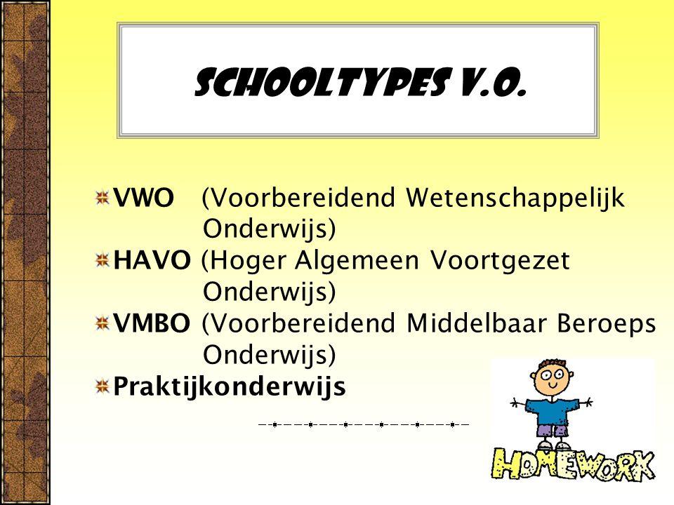 Schooltypes V.O. VWO (Voorbereidend Wetenschappelijk Onderwijs) HAVO (Hoger Algemeen Voortgezet Onderwijs) VMBO (Voorbereidend Middelbaar Beroeps Onde