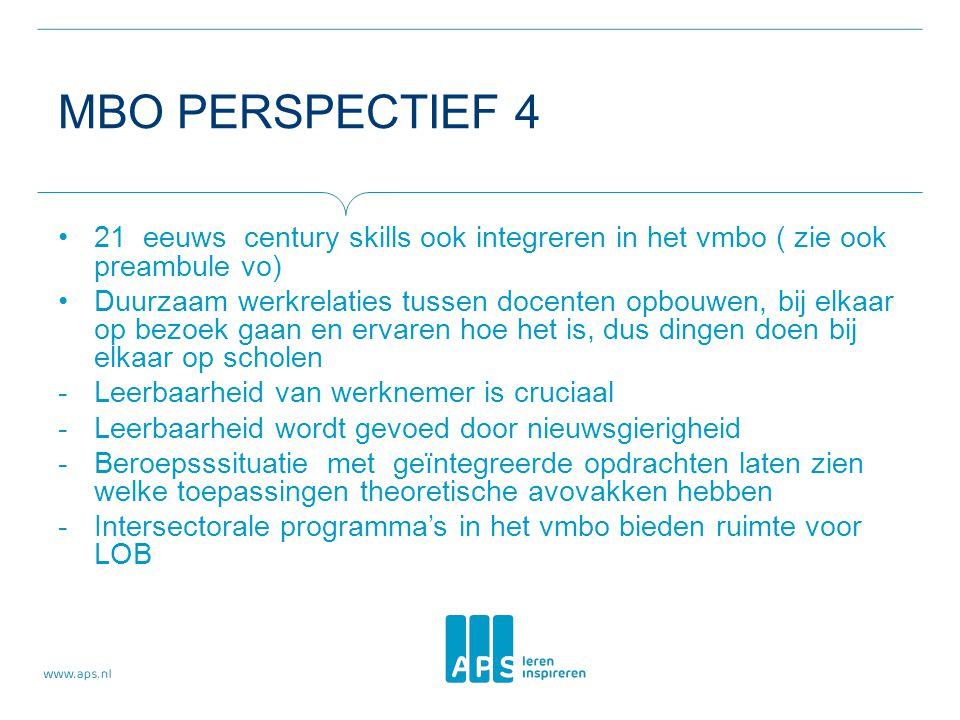 MBO PERSPECTIEF 4 21 eeuws century skills ook integreren in het vmbo ( zie ook preambule vo) Duurzaam werkrelaties tussen docenten opbouwen, bij elkaar op bezoek gaan en ervaren hoe het is, dus dingen doen bij elkaar op scholen -Leerbaarheid van werknemer is cruciaal -Leerbaarheid wordt gevoed door nieuwsgierigheid -Beroepsssituatie met geïntegreerde opdrachten laten zien welke toepassingen theoretische avovakken hebben -Intersectorale programma's in het vmbo bieden ruimte voor LOB