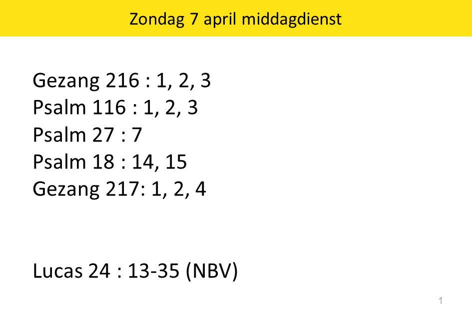 1 Gezang 216 : 1, 2, 3 Psalm 116 : 1, 2, 3 Psalm 27 : 7 Psalm 18 : 14, 15 Gezang 217: 1, 2, 4 Lucas 24 : 13-35 (NBV) Zondag 7 april middagdienst
