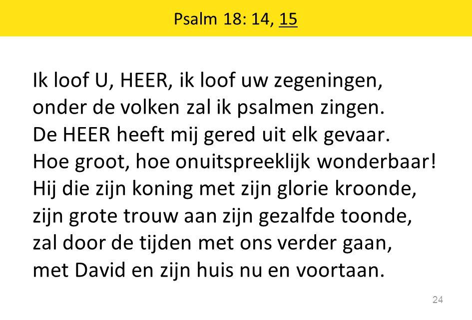 Ik loof U, HEER, ik loof uw zegeningen, onder de volken zal ik psalmen zingen. De HEER heeft mij gered uit elk gevaar. Hoe groot, hoe onuitspreeklijk