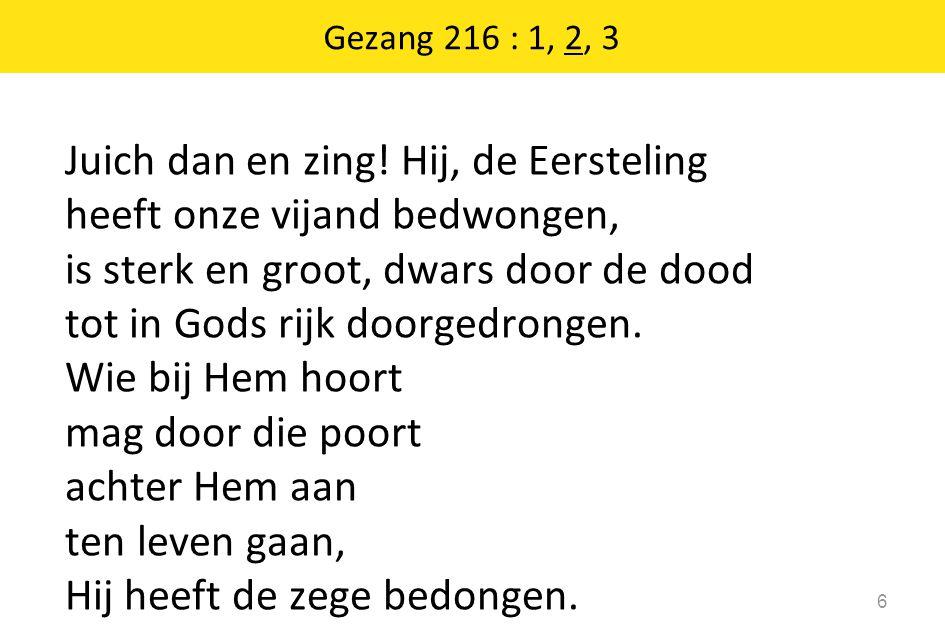 Juich dan en zing! Hij, de Eersteling heeft onze vijand bedwongen, is sterk en groot, dwars door de dood tot in Gods rijk doorgedrongen. Wie bij Hem h