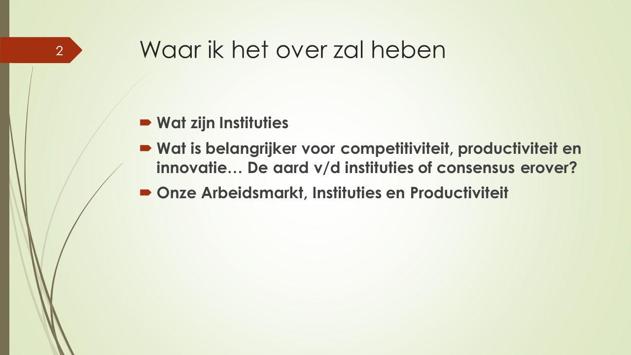 Waar ik het over zal heben  Wat zijn Instituties  Wat is belangrijker voor competitiviteit, productiviteit en innovatie… De aard v/d instituties of