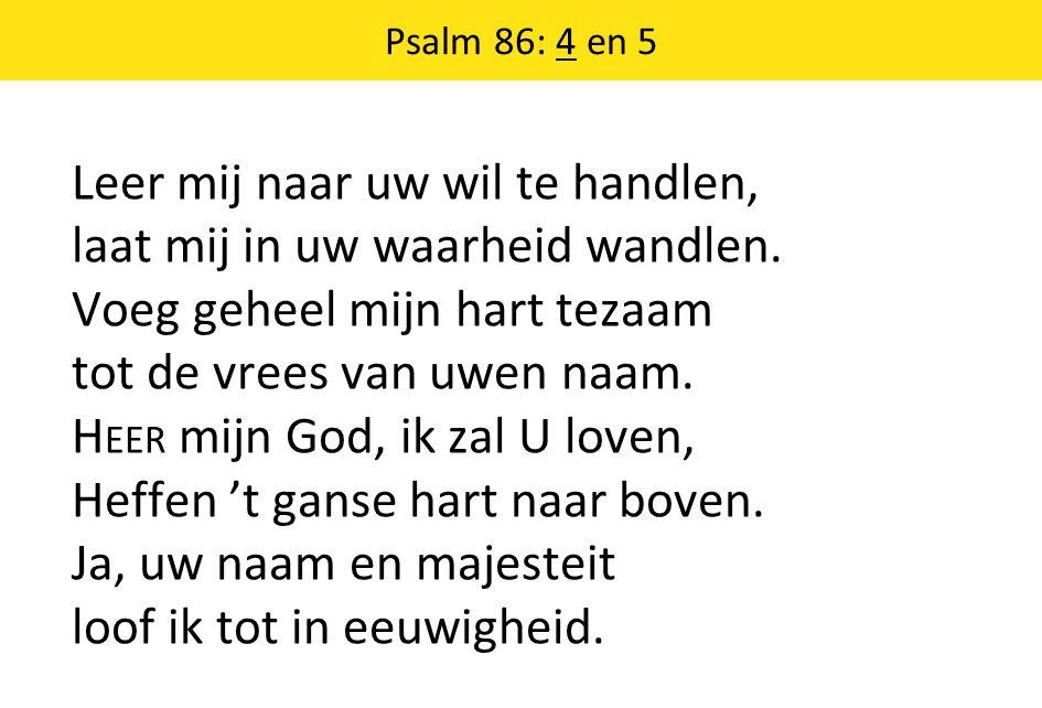 Psalm 86: 4 en 5 Leer mij naar uw wil te handlen, laat mij in uw waarheid wandlen.