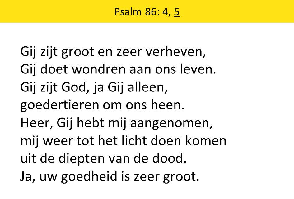 Psalm 86: 4, 5 Gij zijt groot en zeer verheven, Gij doet wondren aan ons leven.