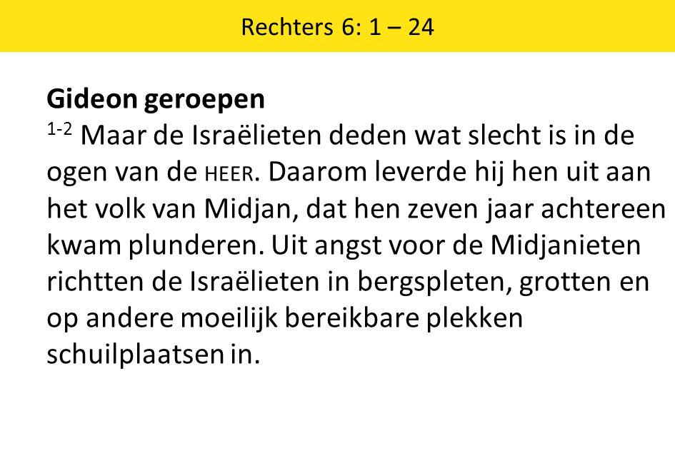 Rechters 6: 1 – 24 Gideon geroepen 1-2 Maar de Israëlieten deden wat slecht is in de ogen van de HEER.