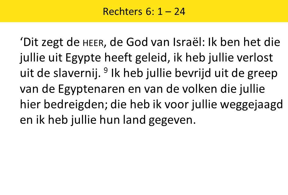 Rechters 6: 1 – 24 'Dit zegt de HEER, de God van Israël: Ik ben het die jullie uit Egypte heeft geleid, ik heb jullie verlost uit de slavernij.
