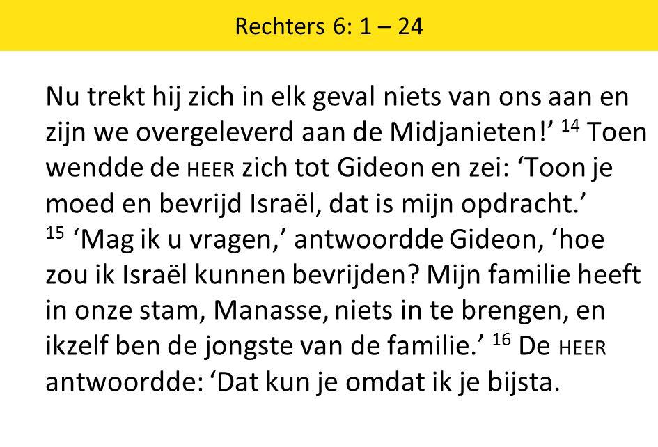 Rechters 6: 1 – 24 Nu trekt hij zich in elk geval niets van ons aan en zijn we overgeleverd aan de Midjanieten!' 14 Toen wendde de HEER zich tot Gideon en zei: 'Toon je moed en bevrijd Israël, dat is mijn opdracht.' 15 'Mag ik u vragen,' antwoordde Gideon, 'hoe zou ik Israël kunnen bevrijden.