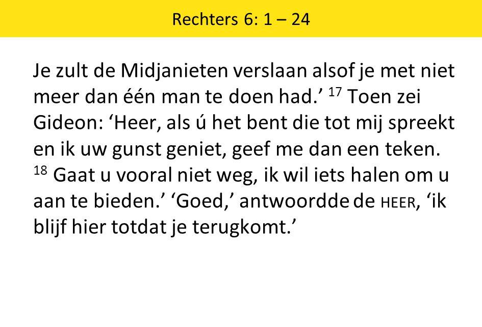 Rechters 6: 1 – 24 Je zult de Midjanieten verslaan alsof je met niet meer dan één man te doen had.' 17 Toen zei Gideon: 'Heer, als ú het bent die tot mij spreekt en ik uw gunst geniet, geef me dan een teken.