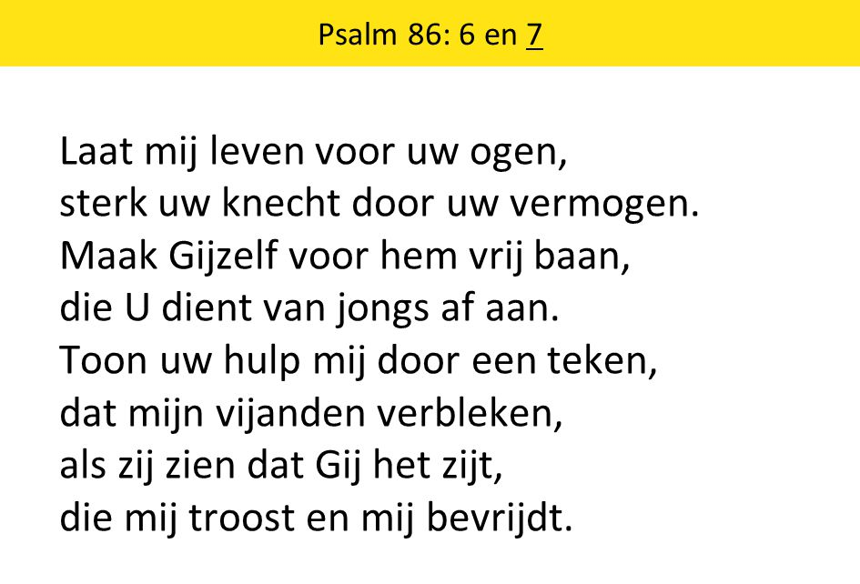 Psalm 86: 6 en 7 Laat mij leven voor uw ogen, sterk uw knecht door uw vermogen.