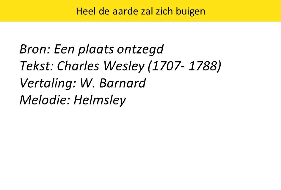 Heel de aarde zal zich buigen Bron: Een plaats ontzegd Tekst: Charles Wesley (1707- 1788) Vertaling: W.