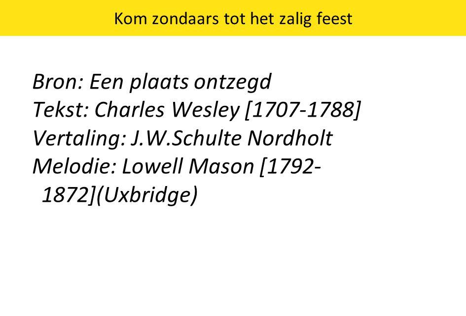 Kom zondaars tot het zalig feest Bron: Een plaats ontzegd Tekst: Charles Wesley [1707-1788] Vertaling: J.W.Schulte Nordholt Melodie: Lowell Mason [1792- 1872](Uxbridge)