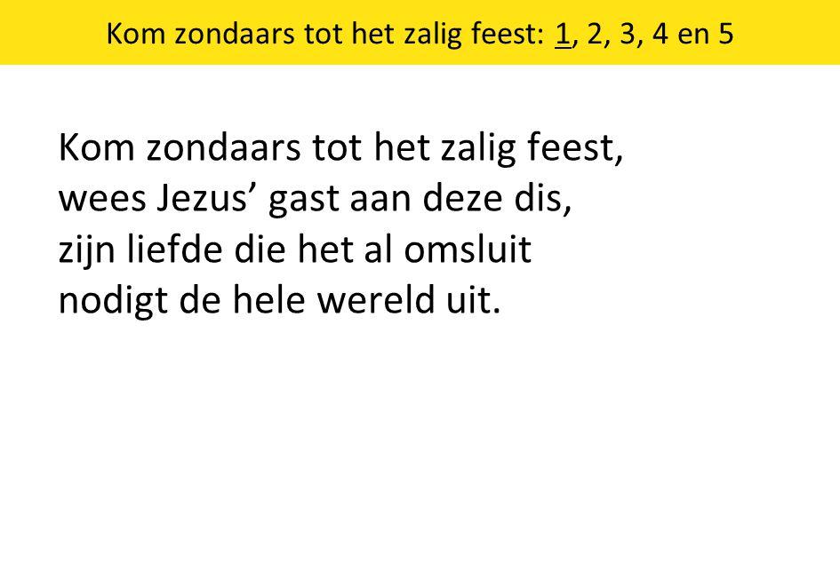 Kom zondaars tot het zalig feest: 1, 2, 3, 4 en 5 Kom zondaars tot het zalig feest, wees Jezus' gast aan deze dis, zijn liefde die het al omsluit nodigt de hele wereld uit.