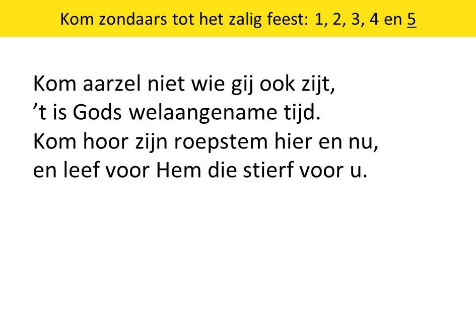 Kom zondaars tot het zalig feest: 1, 2, 3, 4 en 5 Kom aarzel niet wie gij ook zijt, 't is Gods welaangename tijd.