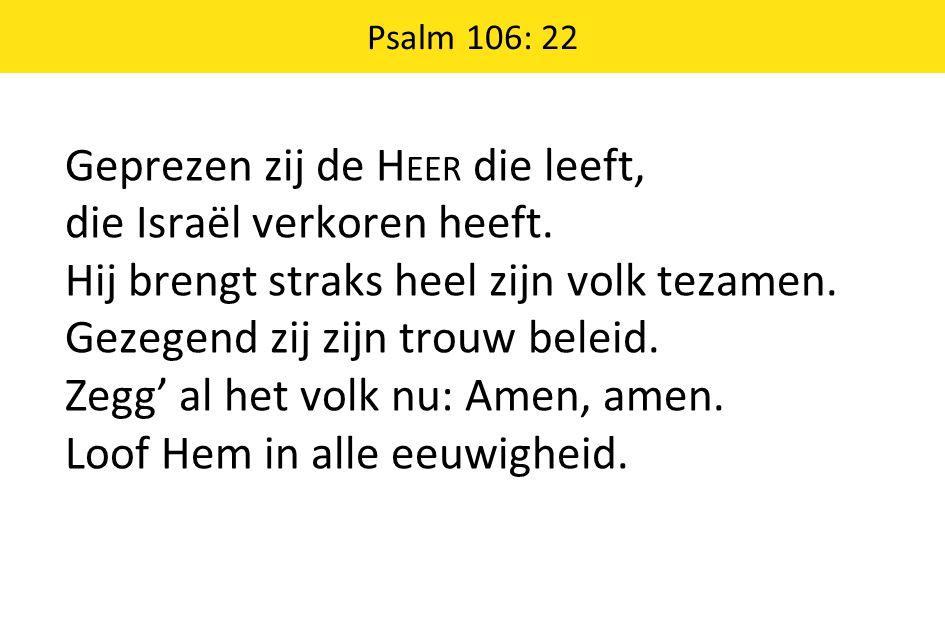 Psalm 106: 22 Geprezen zij de H EER die leeft, die Israël verkoren heeft.