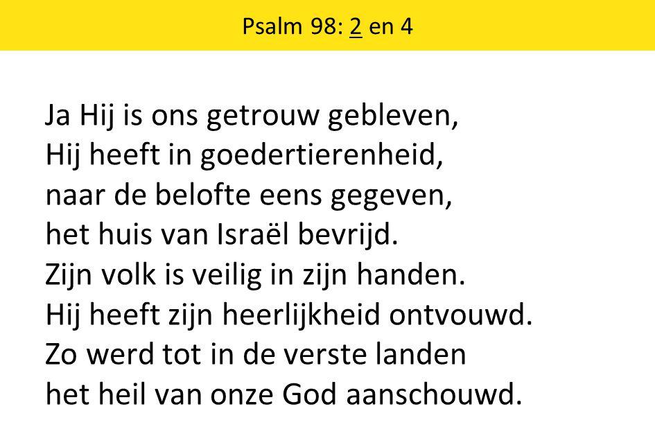 Psalm 98: 2 en 4 Ja Hij is ons getrouw gebleven, Hij heeft in goedertierenheid, naar de belofte eens gegeven, het huis van Israël bevrijd.