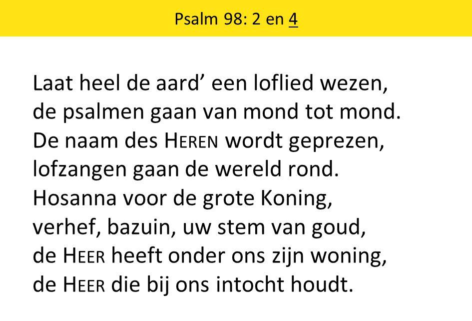 Psalm 98: 2 en 4 Laat heel de aard' een loflied wezen, de psalmen gaan van mond tot mond.