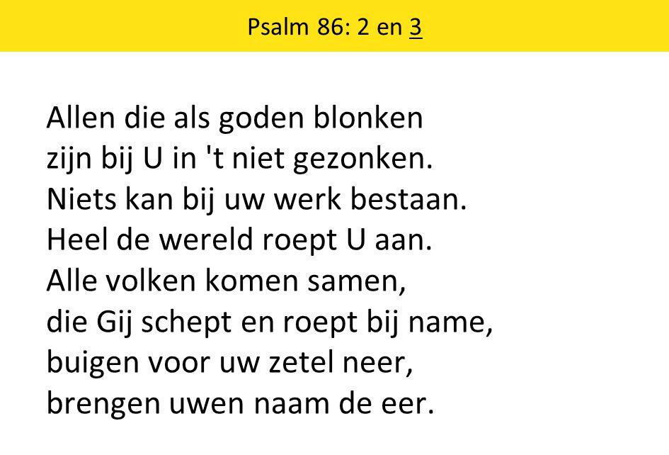 Psalm 86: 2 en 3 Allen die als goden blonken zijn bij U in t niet gezonken.