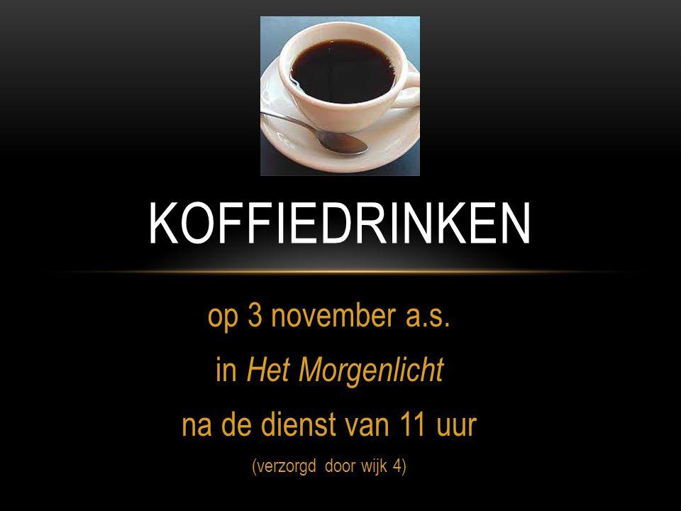 op 3 november a.s. in Het Morgenlicht na de dienst van 11 uur (verzorgd door wijk 4) KOFFIEDRINKEN