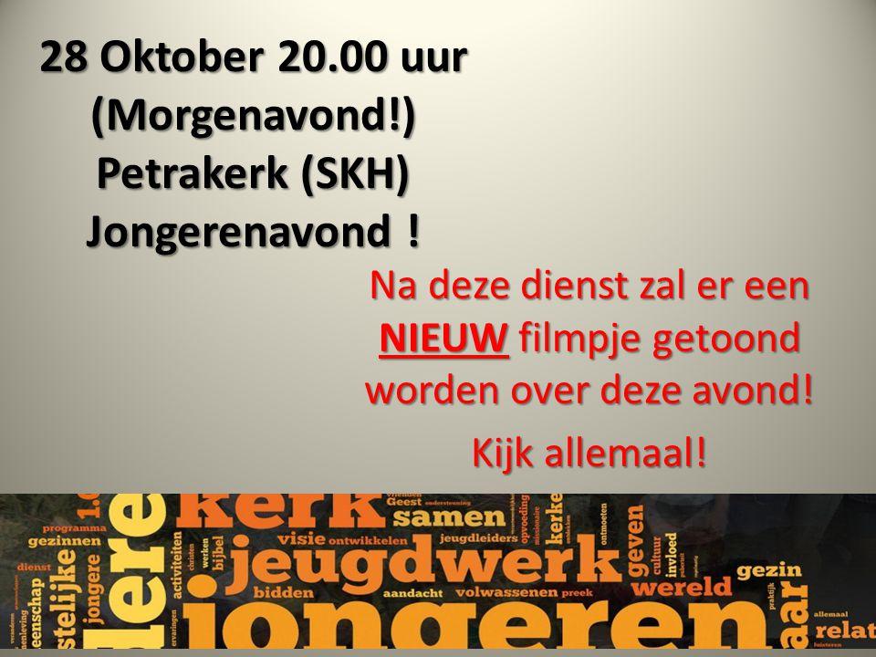 28 Oktober 20.00 uur (Morgenavond!) Petrakerk (SKH) Jongerenavond ! Na deze dienst zal er een NIEUW filmpje getoond worden over deze avond! Kijk allem