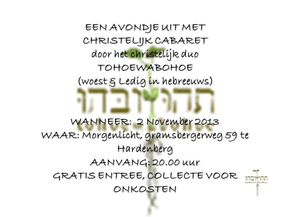 EEN AVONDJE UIT MET CHRISTELIJK CABARET door het christelijk duo TOHOEWABOHOE (woest & Ledig in hebreeuws) WANNEER: 2 November 2013 WAAR: Morgenlicht,