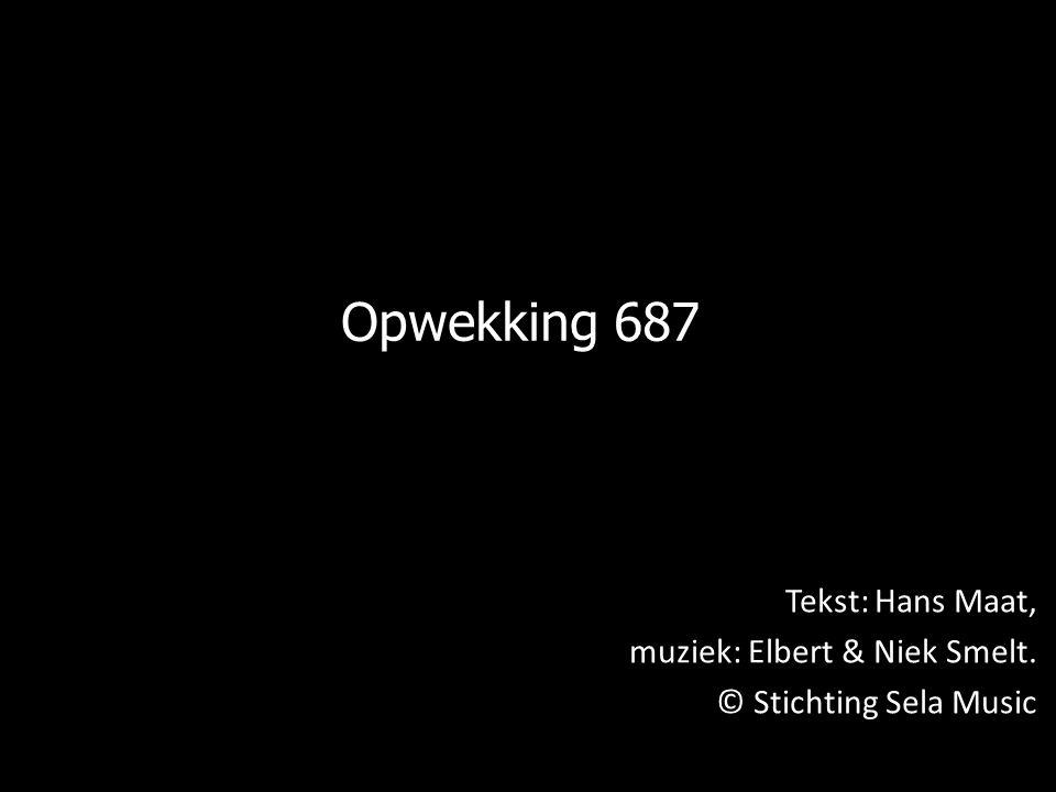 Opwekking 687 Tekst: Hans Maat, muziek: Elbert & Niek Smelt. © Stichting Sela Music © Stichting Sela Music