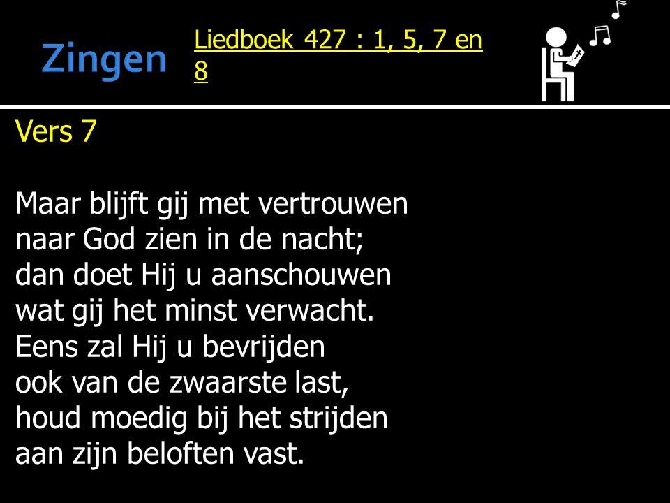 Liedboek 427 : 1, 5, 7 en 8 Vers 7 Maar blijft gij met vertrouwen naar God zien in de nacht; dan doet Hij u aanschouwen wat gij het minst verwacht. Ee