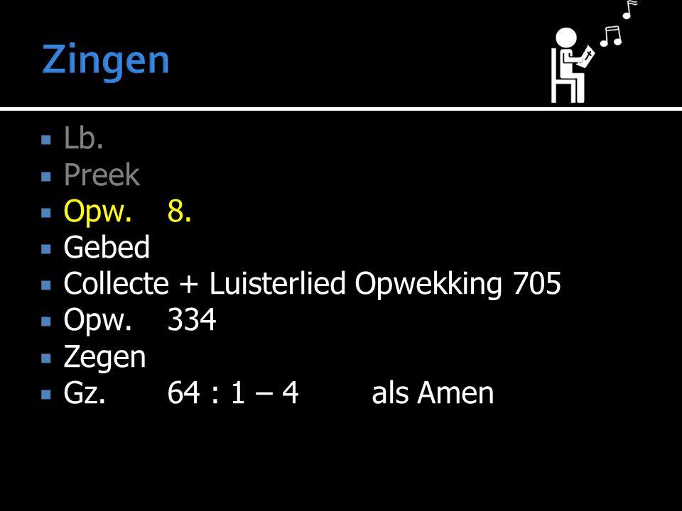  Lb.  Preek  Opw.8.  Gebed  Collecte + Luisterlied Opwekking 705  Opw.334  Zegen  Gz. 64 : 1 – 4 als Amen