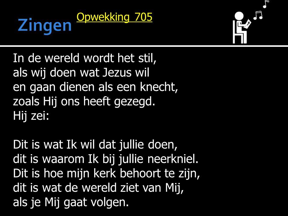 Opwekking 705 In de wereld wordt het stil, als wij doen wat Jezus wil en gaan dienen als een knecht, zoals Hij ons heeft gezegd. Hij zei: Dit is wat I