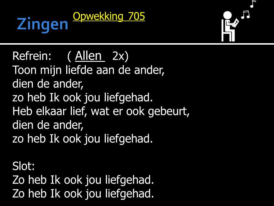Opwekking 705 Refrein: ( Allen 2x) Toon mijn liefde aan de ander, dien de ander, zo heb Ik ook jou liefgehad. Heb elkaar lief, wat er ook gebeurt, die