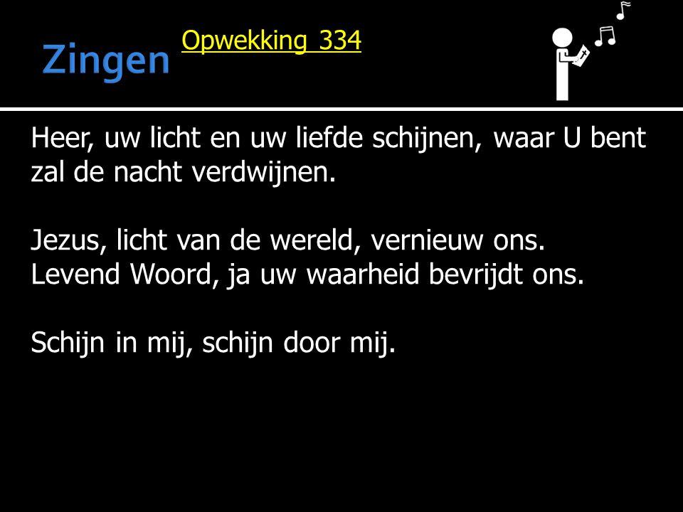 Opwekking 334 Heer, uw licht en uw liefde schijnen, waar U bent zal de nacht verdwijnen. Jezus, licht van de wereld, vernieuw ons. Levend Woord, ja uw