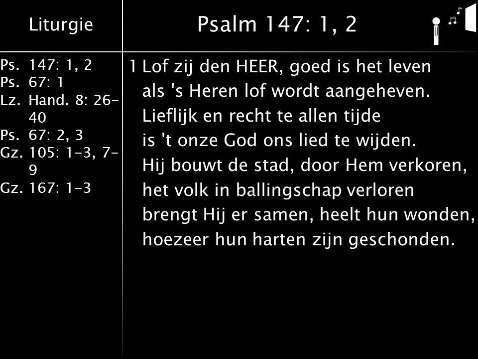 Liturgie Ps.147: 1, 2 Ps.67: 1 Lz.Hand. 8: 26- 40 Ps.67: 2, 3 Gz.105: 1-3, 7- 9 Gz.167: 1-3 1Lof zij den HEER, goed is het leven als 's Heren lof word
