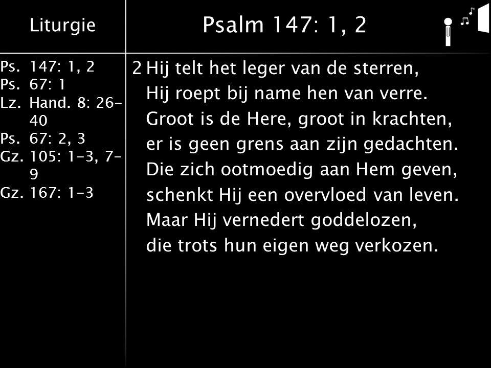 Liturgie Ps.147: 1, 2 Ps.67: 1 Lz.Hand. 8: 26- 40 Ps.67: 2, 3 Gz.105: 1-3, 7- 9 Gz.167: 1-3 2Hij telt het leger van de sterren, Hij roept bij name hen