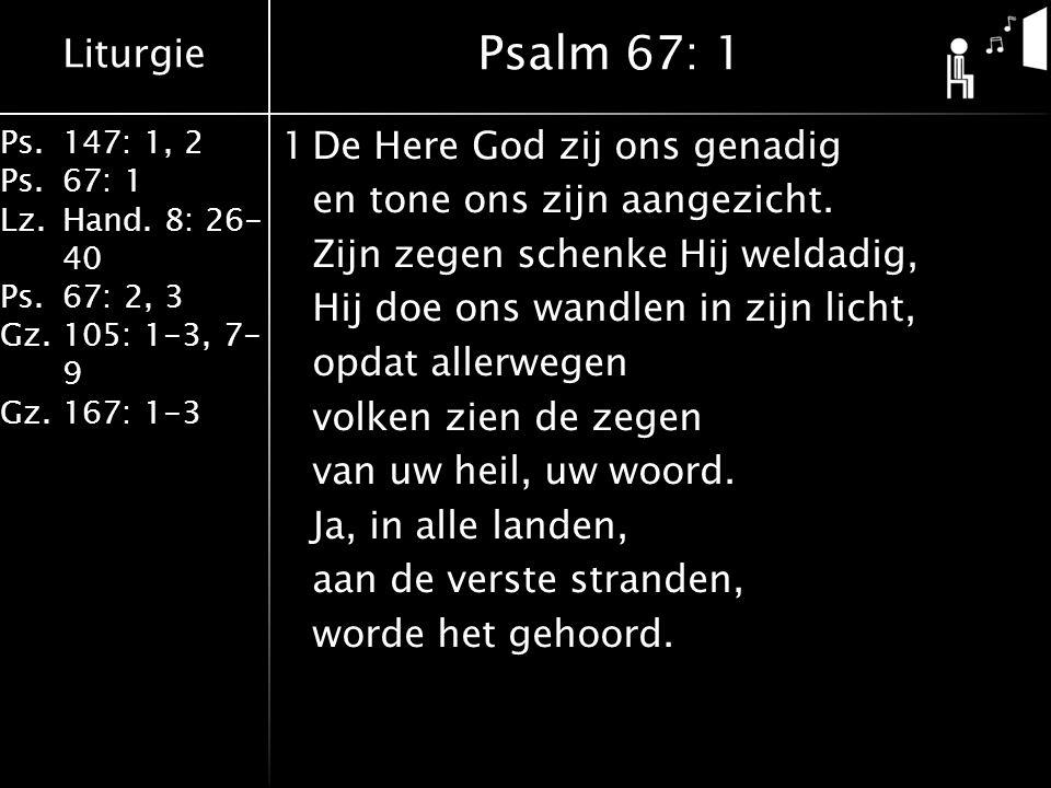 Liturgie Ps.147: 1, 2 Ps.67: 1 Lz.Hand. 8: 26- 40 Ps.67: 2, 3 Gz.105: 1-3, 7- 9 Gz.167: 1-3 1De Here God zij ons genadig en tone ons zijn aangezicht.