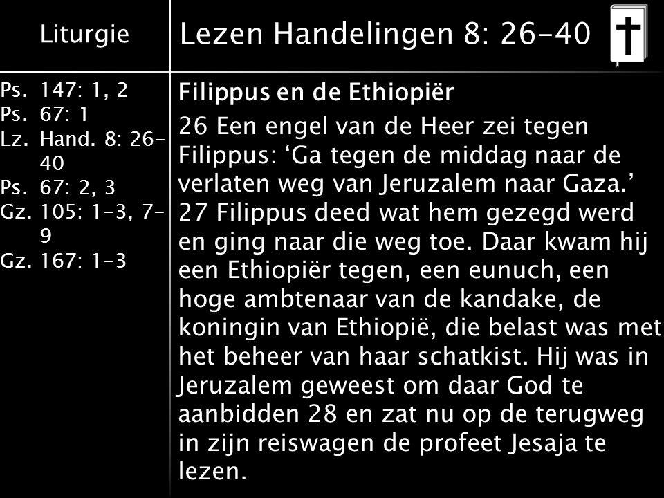 Liturgie Ps.147: 1, 2 Ps.67: 1 Lz.Hand. 8: 26- 40 Ps.67: 2, 3 Gz.105: 1-3, 7- 9 Gz.167: 1-3 Lezen Handelingen 8: 26-40 Filippus en de Ethiopiër 26 Een