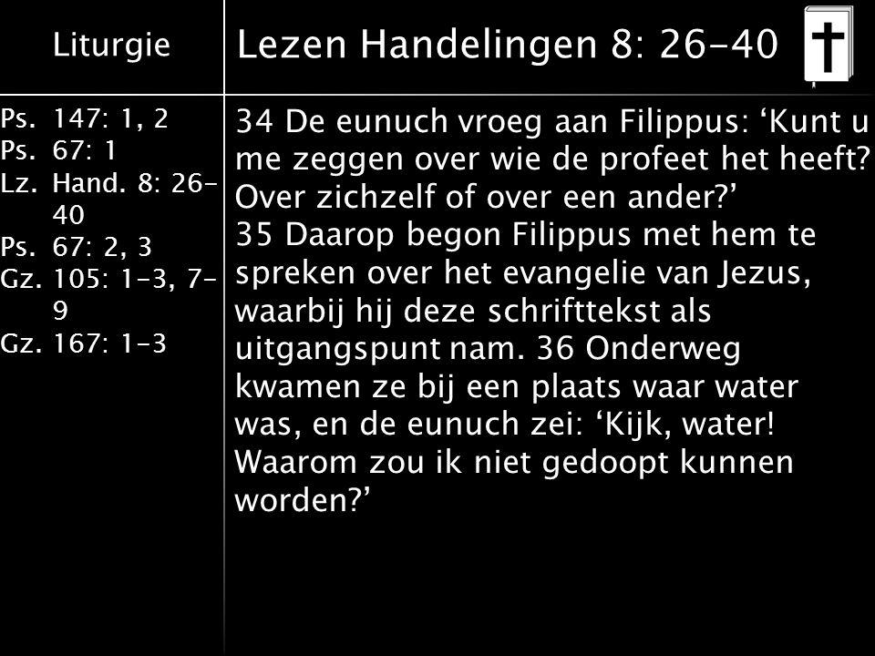Liturgie Ps.147: 1, 2 Ps.67: 1 Lz.Hand. 8: 26- 40 Ps.67: 2, 3 Gz.105: 1-3, 7- 9 Gz.167: 1-3 Lezen Handelingen 8: 26-40 34 De eunuch vroeg aan Filippus