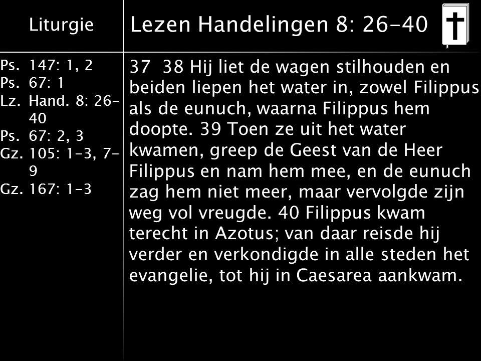 Liturgie Ps.147: 1, 2 Ps.67: 1 Lz.Hand. 8: 26- 40 Ps.67: 2, 3 Gz.105: 1-3, 7- 9 Gz.167: 1-3 Lezen Handelingen 8: 26-40 37 38 Hij liet de wagen stilhou
