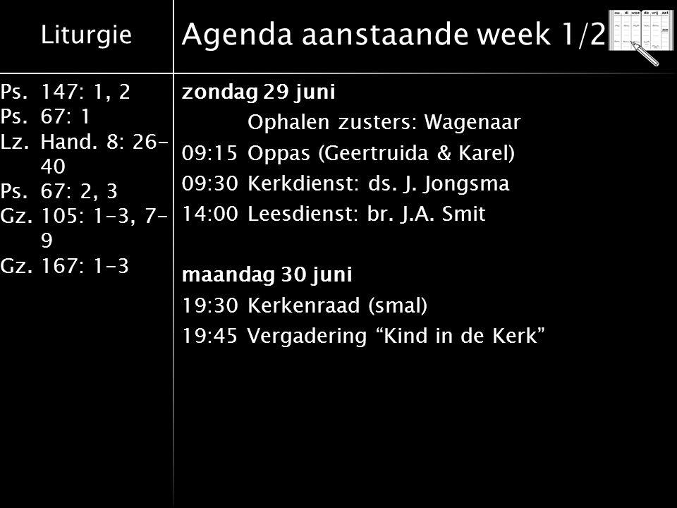 Liturgie Ps.147: 1, 2 Ps.67: 1 Lz.Hand. 8: 26- 40 Ps.67: 2, 3 Gz.105: 1-3, 7- 9 Gz.167: 1-3 Agenda aanstaande week 1/2 zondag 29 juni Ophalen zusters: