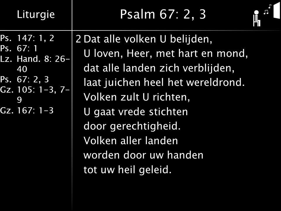 Liturgie Ps.147: 1, 2 Ps.67: 1 Lz.Hand. 8: 26- 40 Ps.67: 2, 3 Gz.105: 1-3, 7- 9 Gz.167: 1-3 2Dat alle volken U belijden, U loven, Heer, met hart en mo