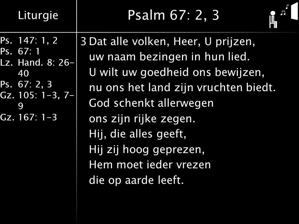 Liturgie Ps.147: 1, 2 Ps.67: 1 Lz.Hand. 8: 26- 40 Ps.67: 2, 3 Gz.105: 1-3, 7- 9 Gz.167: 1-3 3Dat alle volken, Heer, U prijzen, uw naam bezingen in hun