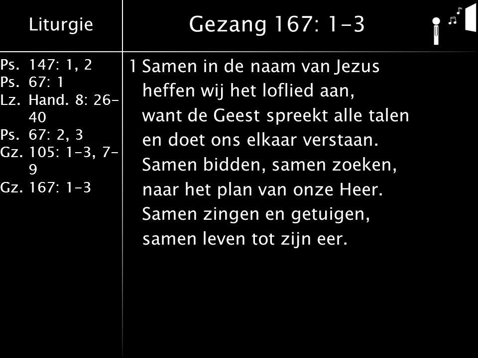 Liturgie Ps.147: 1, 2 Ps.67: 1 Lz.Hand. 8: 26- 40 Ps.67: 2, 3 Gz.105: 1-3, 7- 9 Gz.167: 1-3 1Samen in de naam van Jezus heffen wij het loflied aan, wa