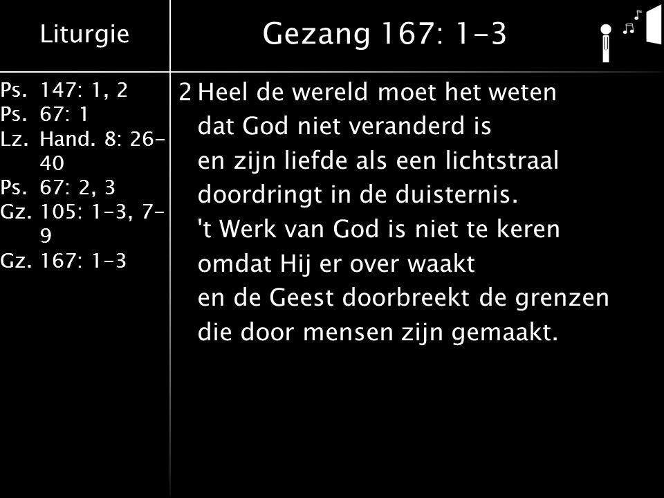 Liturgie Ps.147: 1, 2 Ps.67: 1 Lz.Hand. 8: 26- 40 Ps.67: 2, 3 Gz.105: 1-3, 7- 9 Gz.167: 1-3 2Heel de wereld moet het weten dat God niet veranderd is e