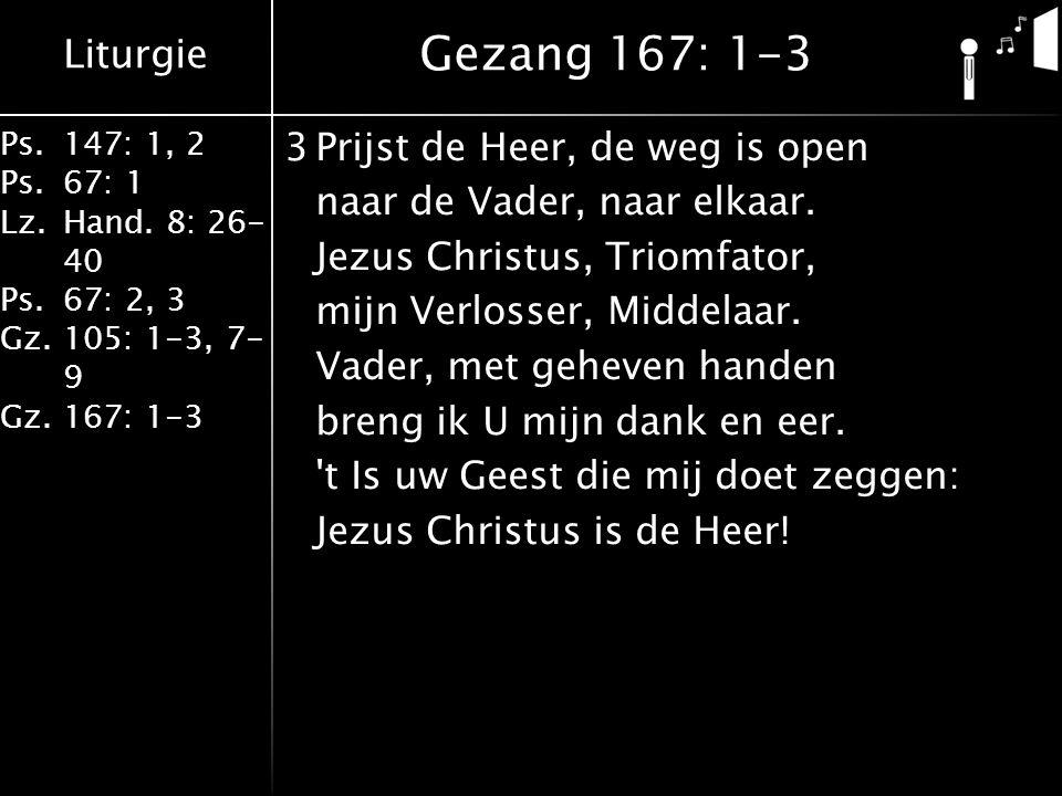 Liturgie Ps.147: 1, 2 Ps.67: 1 Lz.Hand. 8: 26- 40 Ps.67: 2, 3 Gz.105: 1-3, 7- 9 Gz.167: 1-3 3Prijst de Heer, de weg is open naar de Vader, naar elkaar