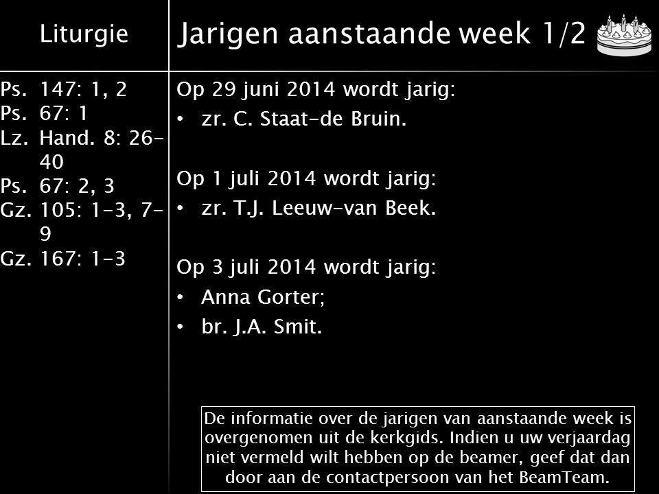 Liturgie Ps.147: 1, 2 Ps.67: 1 Lz.Hand. 8: 26- 40 Ps.67: 2, 3 Gz.105: 1-3, 7- 9 Gz.167: 1-3 Jarigen aanstaande week 1/2 Op 29 juni 2014 wordt jarig: z