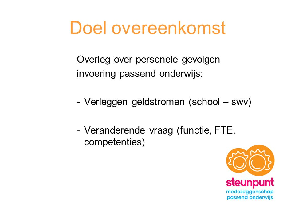 Doel overeenkomst Overleg over personele gevolgen invoering passend onderwijs: -Verleggen geldstromen (school – swv) -Veranderende vraag (functie, FTE, competenties)