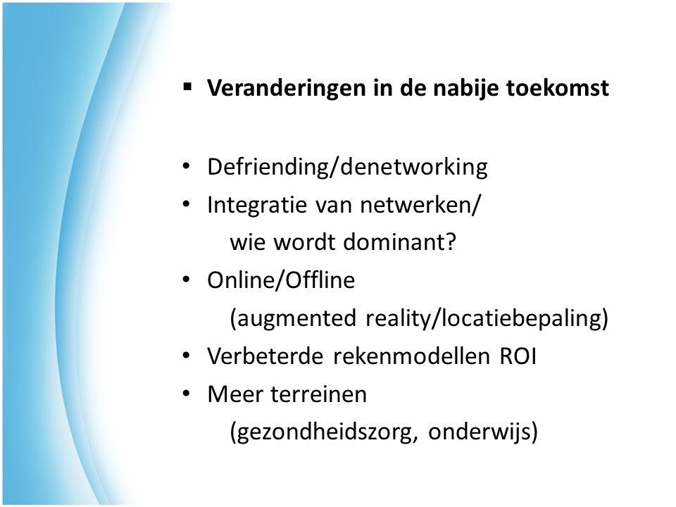 Defriending/denetworking Integratie van netwerken/ wie wordt dominant? Online/Offline (augmented reality/locatiebepaling) Verbeterde rekenmodellen ROI