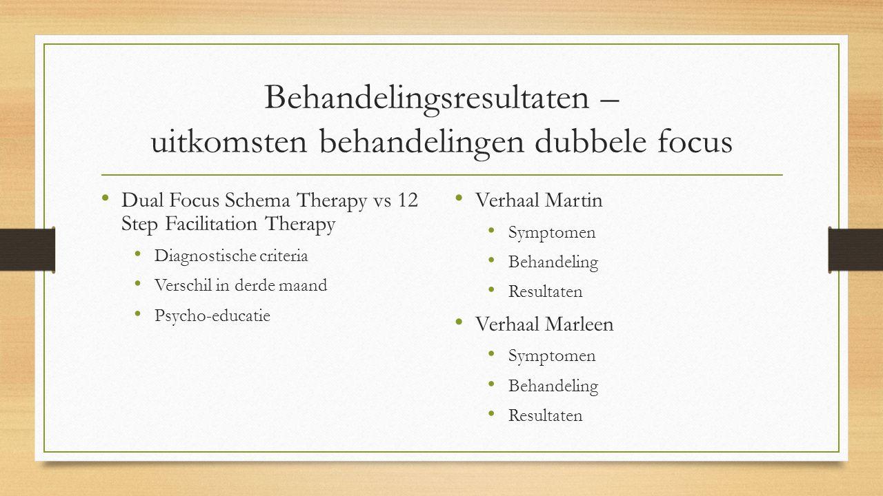 Behandelingsresultaten – uitkomsten behandelingen dubbele focus Dual Focus Schema Therapy vs 12 Step Facilitation Therapy Diagnostische criteria Verschil in derde maand Psycho-educatie Verhaal Martin Symptomen Behandeling Resultaten Verhaal Marleen Symptomen Behandeling Resultaten
