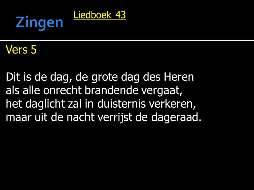 Liedboek 43 Vers 5 Dit is de dag, de grote dag des Heren als alle onrecht brandende vergaat, het daglicht zal in duisternis verkeren, maar uit de nach