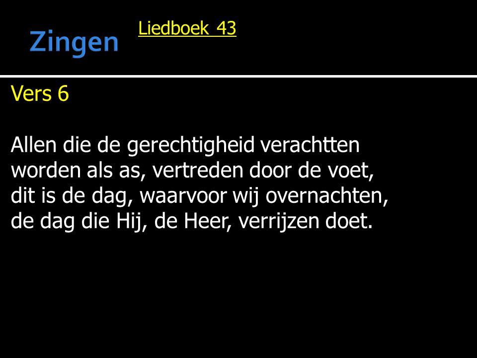 Liedboek 43 Vers 6 Allen die de gerechtigheid verachtten worden als as, vertreden door de voet, dit is de dag, waarvoor wij overnachten, de dag die Hij, de Heer, verrijzen doet.