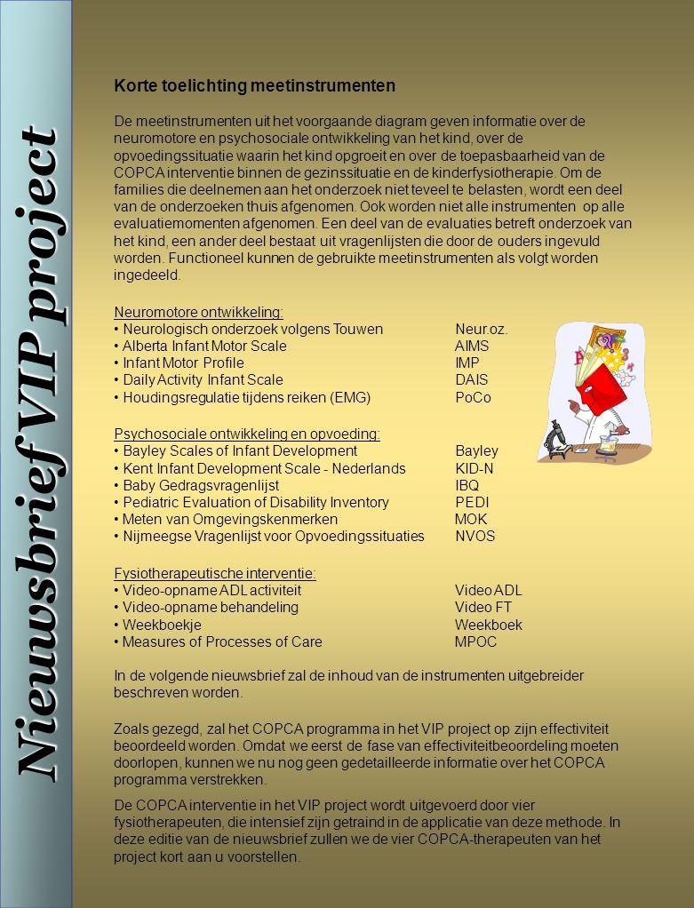 Nieuwsbrief VIP project Korte toelichting meetinstrumenten De meetinstrumenten uit het voorgaande diagram geven informatie over de neuromotore en psychosociale ontwikkeling van het kind, over de opvoedingssituatie waarin het kind opgroeit en over de toepasbaarheid van de COPCA interventie binnen de gezinssituatie en de kinderfysiotherapie.